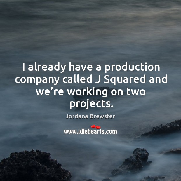 I already have a production company called j squared and we're working on two projects. Image