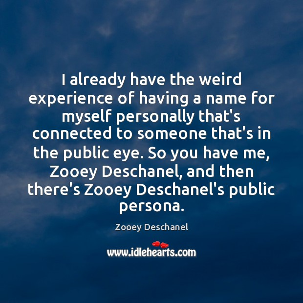 I already have the weird experience of having a name for myself Zooey Deschanel Picture Quote