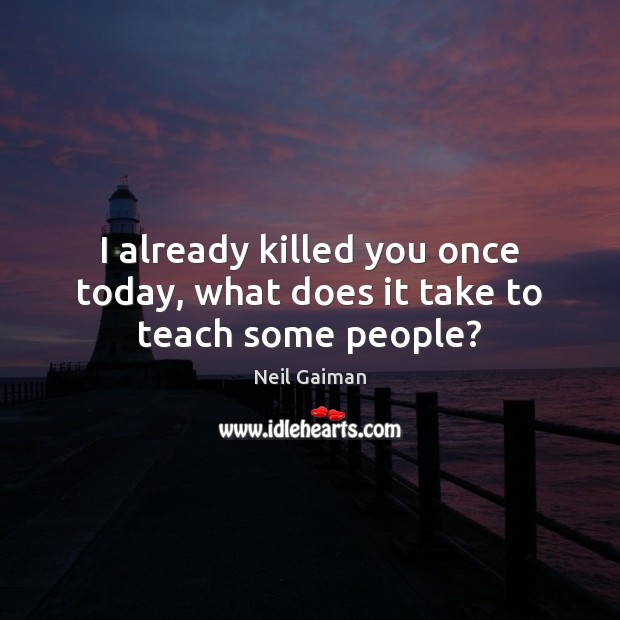 Image, I already killed you once today, what does it take to teach some people?