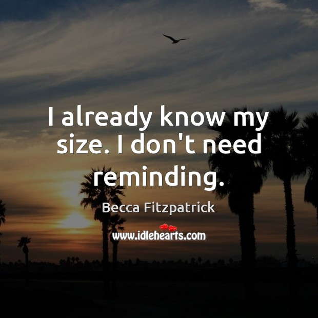 I already know my size. I don't need reminding. Becca Fitzpatrick Picture Quote