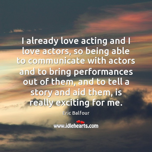I already love acting and I love actors, so being able to Eric Balfour Picture Quote