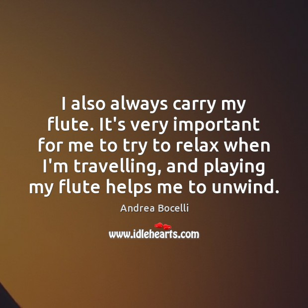 I also always carry my flute. It's very important for me to Andrea Bocelli Picture Quote