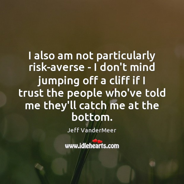 I also am not particularly risk-averse – I don't mind jumping off Image