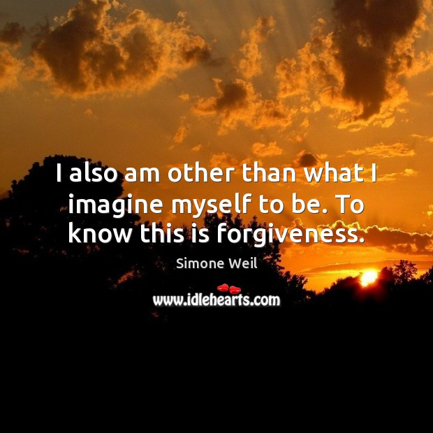 I also am other than what I imagine myself to be. To know this is forgiveness. Simone Weil Picture Quote