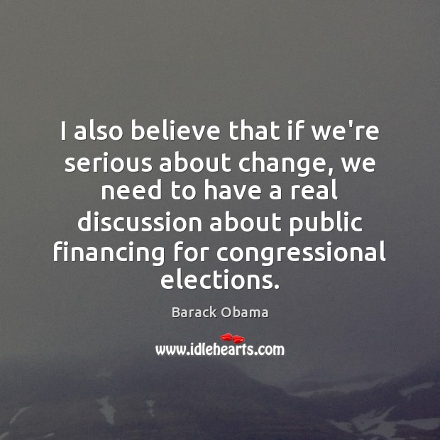 I also believe that if we're serious about change, we need to Image