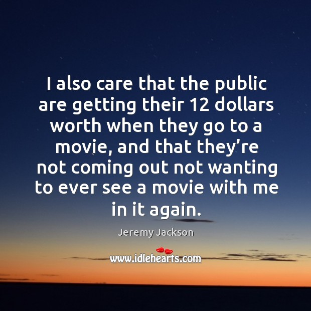 I also care that the public are getting their 12 dollars worth when they go to a movie Image