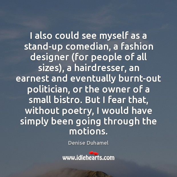 I also could see myself as a stand-up comedian, a fashion designer ( Denise Duhamel Picture Quote