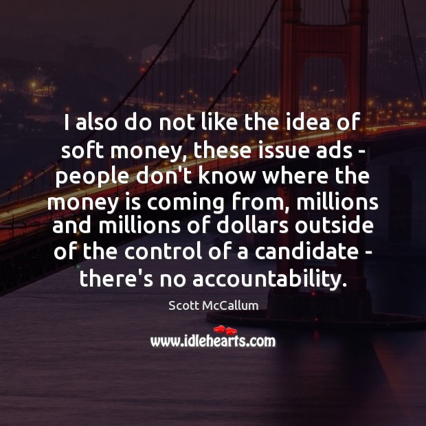 I also do not like the idea of soft money, these issue Money Quotes Image