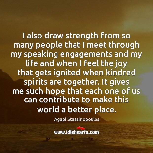 I also draw strength from so many people that I meet through Agapi Stassinopoulos Picture Quote