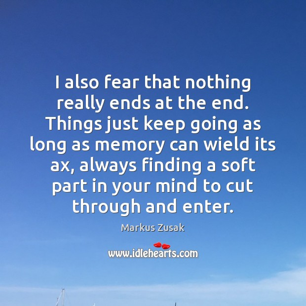 I also fear that nothing really ends at the end. Things just Image