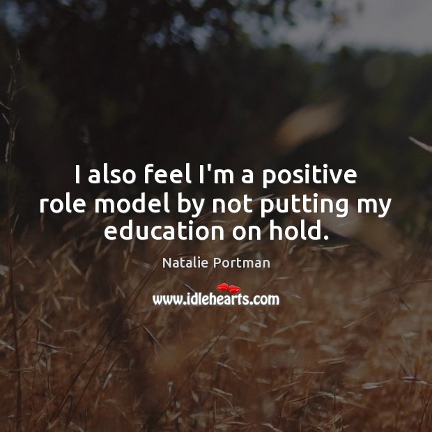 I also feel I'm a positive role model by not putting my education on hold. Image