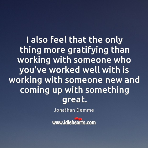 I also feel that the only thing more gratifying than working with someone who you've worked Image