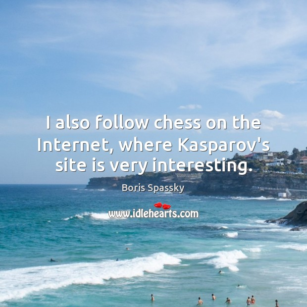 Image, I also follow chess on the Internet, where Kasparov's site is very interesting.