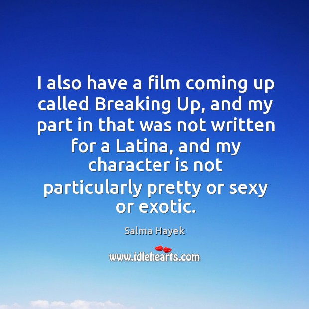 I also have a film coming up called breaking up, and my part in that was not written for a latina. Image