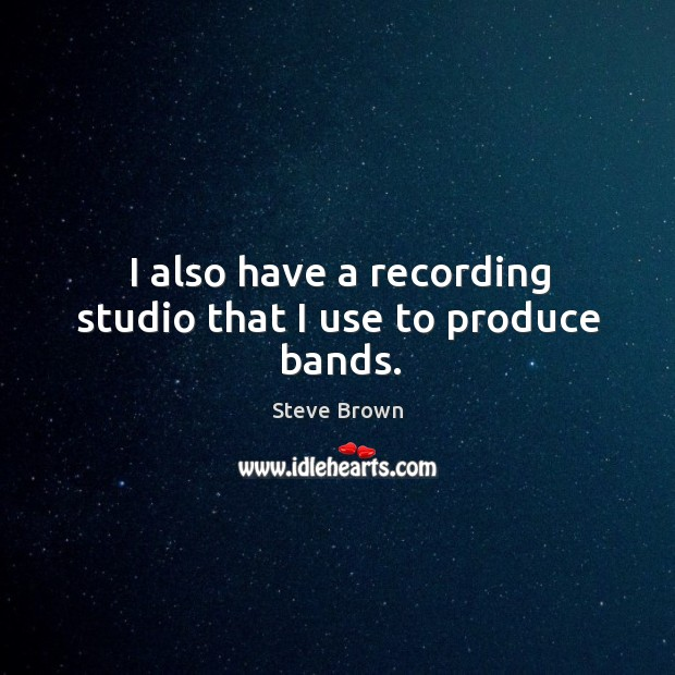 I also have a recording studio that I use to produce bands. Image