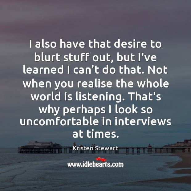 I also have that desire to blurt stuff out, but I've learned Kristen Stewart Picture Quote