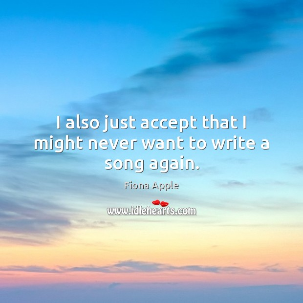 I also just accept that I might never want to write a song again. Fiona Apple Picture Quote