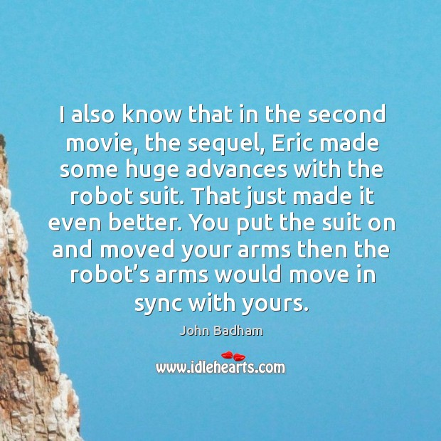 I also know that in the second movie, the sequel, eric made some huge advances with the robot suit. Image