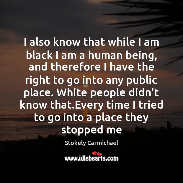 I also know that while I am black I am a human Stokely Carmichael Picture Quote