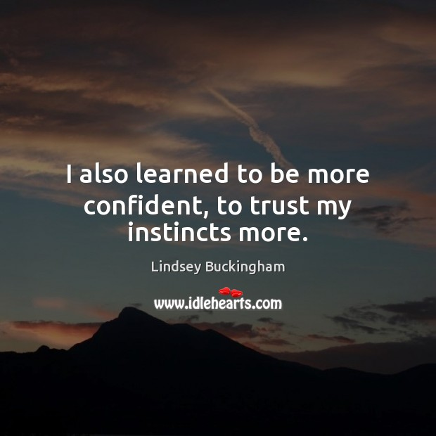 I also learned to be more confident, to trust my instincts more. Lindsey Buckingham Picture Quote
