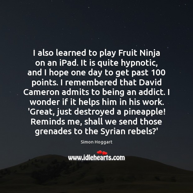 I also learned to play Fruit Ninja on an iPad. It is Simon Hoggart Picture Quote