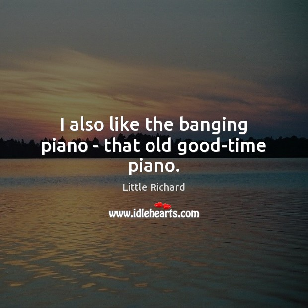 I also like the banging piano – that old good-time piano. Little Richard Picture Quote