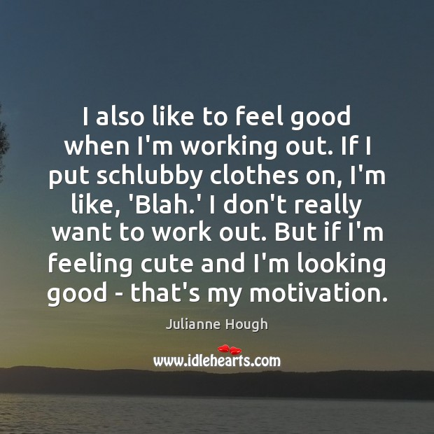 I also like to feel good when I'm working out. If I Julianne Hough Picture Quote