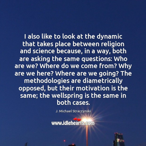 I also like to look at the dynamic that takes place between religion and science because J. Michael Straczynski Picture Quote