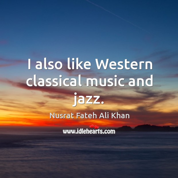I also like western classical music and jazz. Image