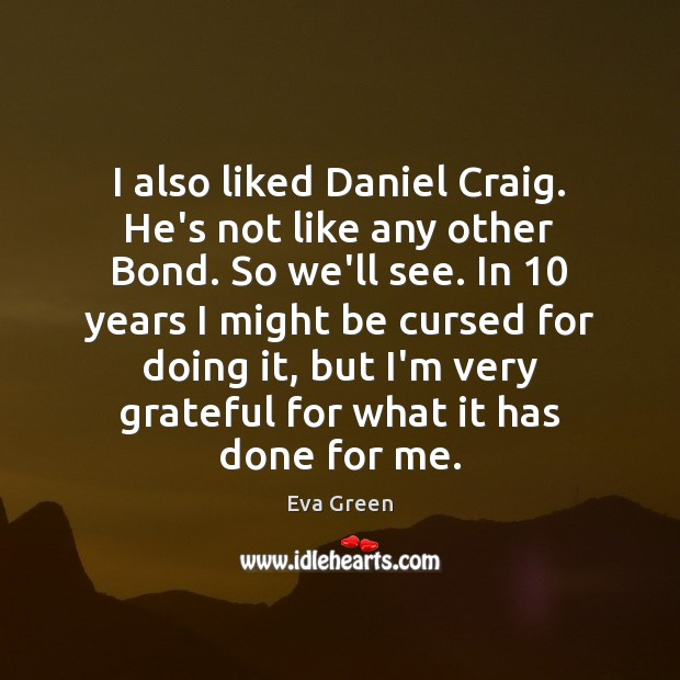 I also liked Daniel Craig. He's not like any other Bond. So Eva Green Picture Quote