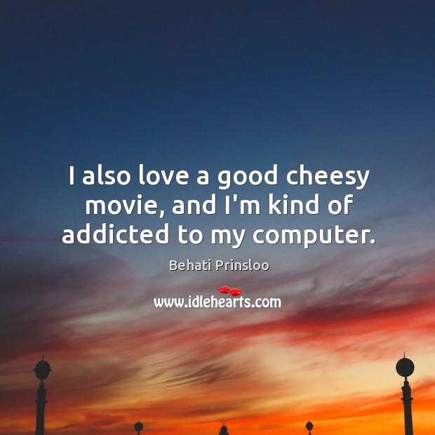 Image, I also love a good cheesy movie, and I'm kind of addicted to my computer.