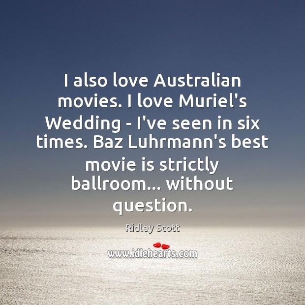 I also love Australian movies. I love Muriel's Wedding – I've seen Image