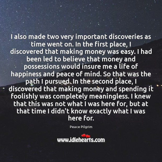 I also made two very important discoveries as time went on. In Peace Pilgrim Picture Quote