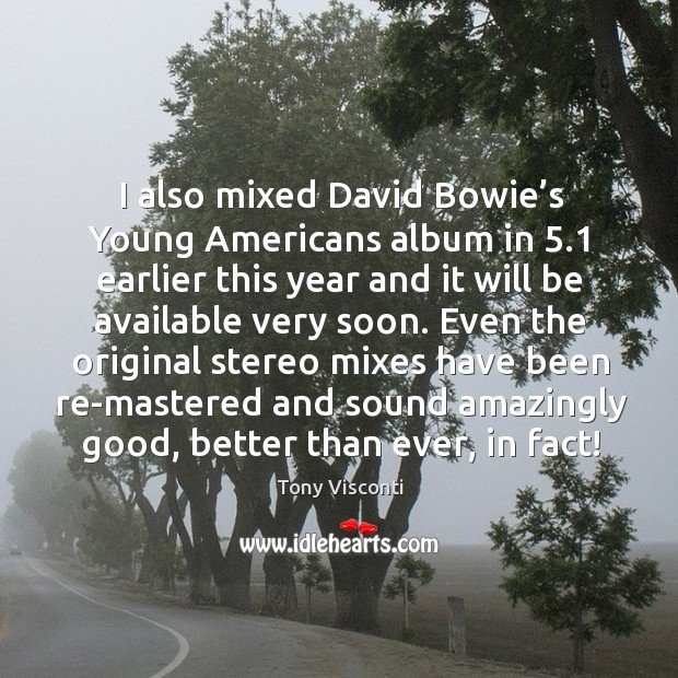 I also mixed david bowie's young americans album in 5.1 earlier this year and it will be Tony Visconti Picture Quote