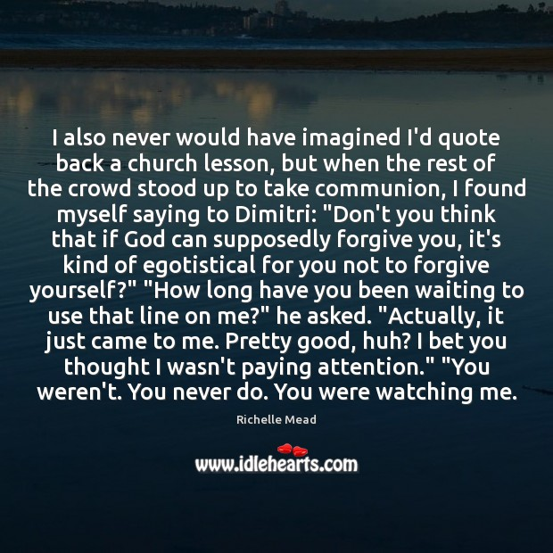 I also never would have imagined I'd quote back a church lesson, Forgive Yourself Quotes Image