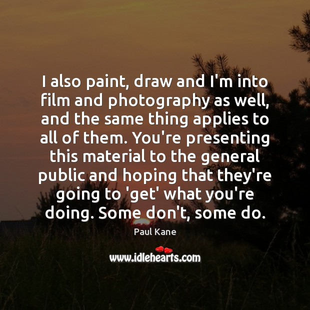 I also paint, draw and I'm into film and photography as well, Paul Kane Picture Quote
