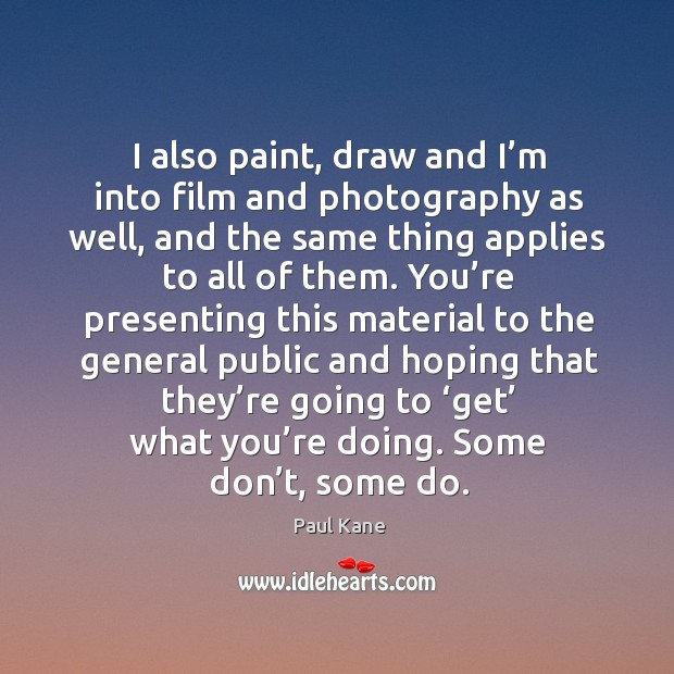 I also paint, draw and I'm into film and photography as well Paul Kane Picture Quote