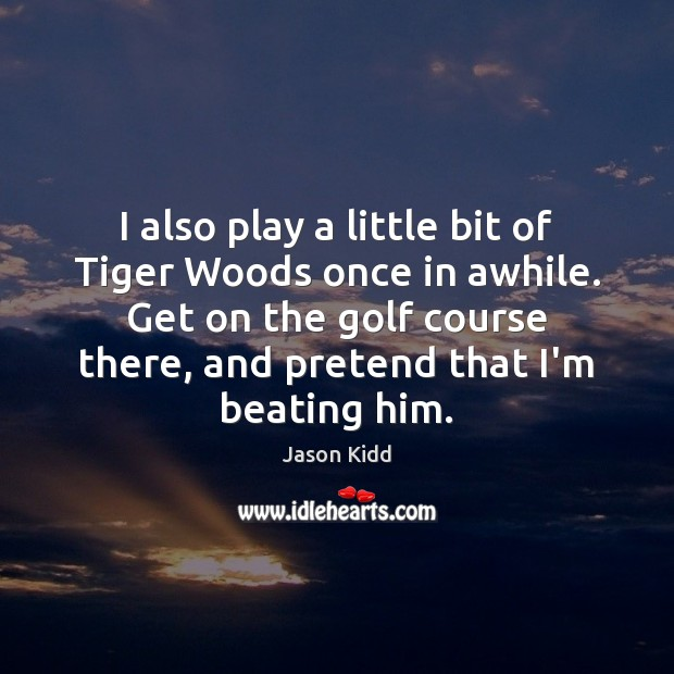 I also play a little bit of Tiger Woods once in awhile. Pretend Quotes Image