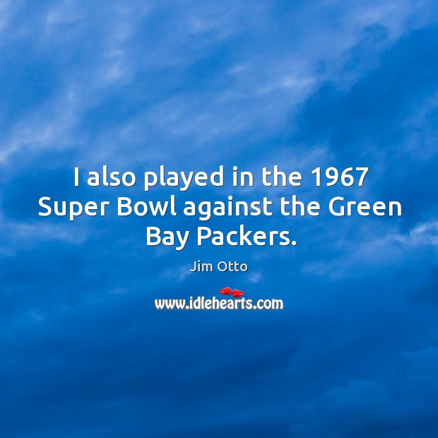 I also played in the 1967 super bowl against the green bay packers. Jim Otto Picture Quote
