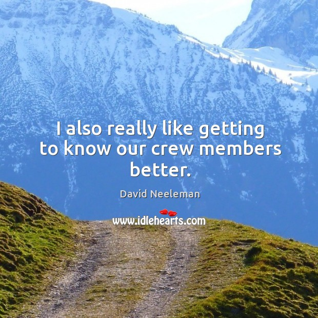 I also really like getting to know our crew members better. David Neeleman Picture Quote