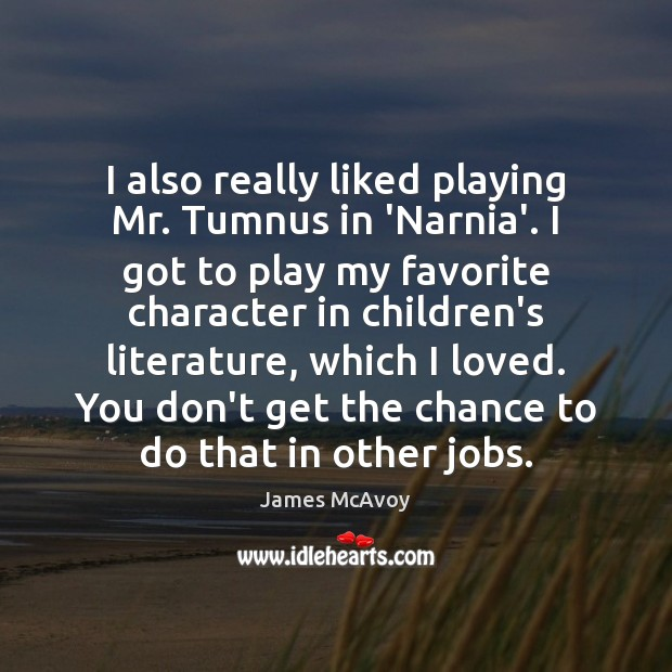 Image, I also really liked playing Mr. Tumnus in 'Narnia'. I got to