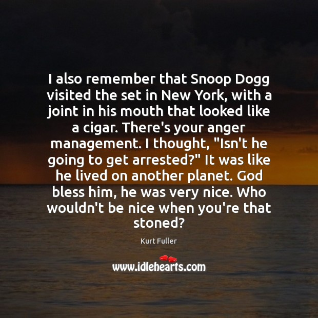 I also remember that Snoop Dogg visited the set in New York, Kurt Fuller Picture Quote