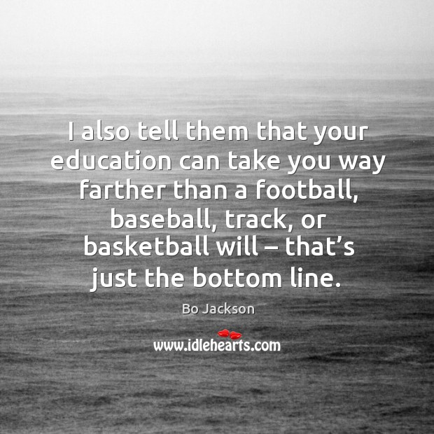 I also tell them that your education can take you way farther than a football Bo Jackson Picture Quote