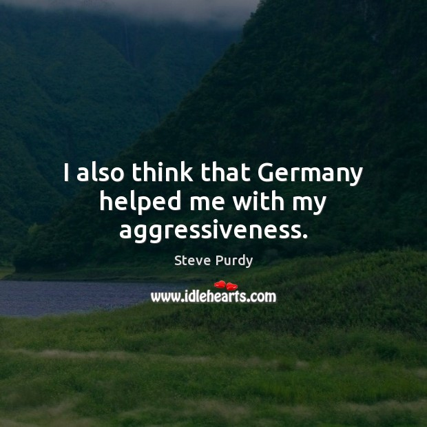 Image, I also think that Germany helped me with my aggressiveness.