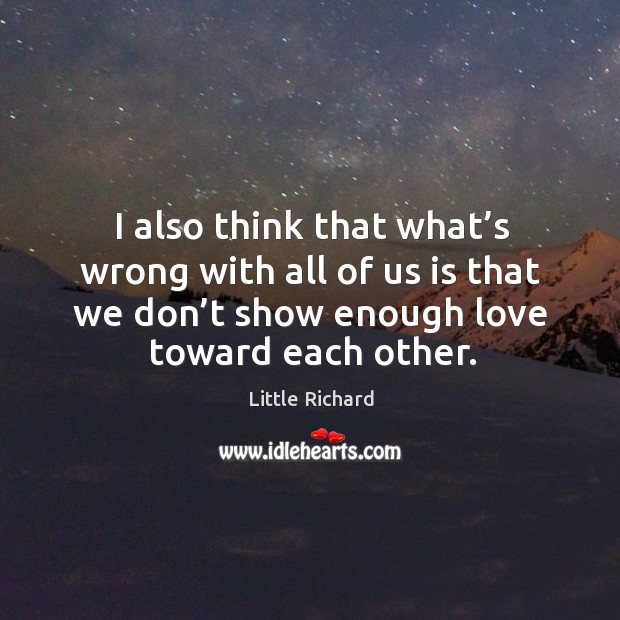 I also think that what's wrong with all of us is that we don't show enough love toward each other. Little Richard Picture Quote