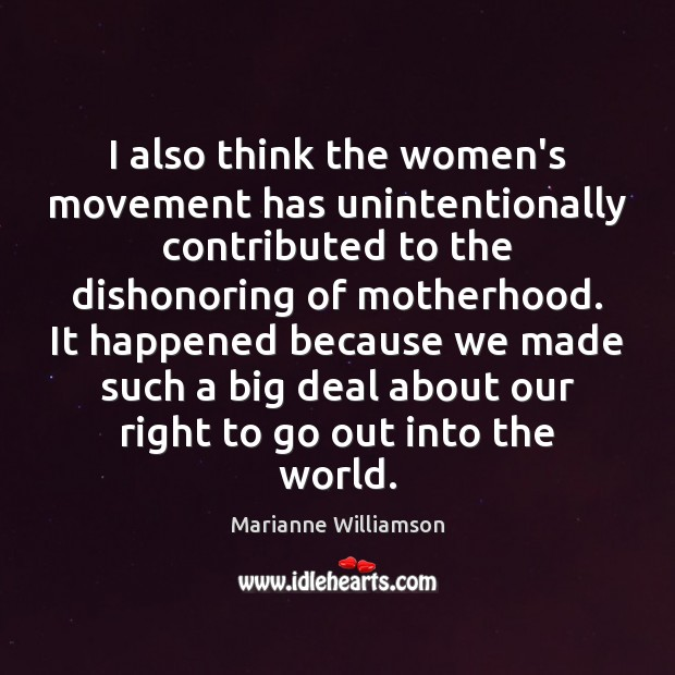 I also think the women's movement has unintentionally contributed to the dishonoring Image