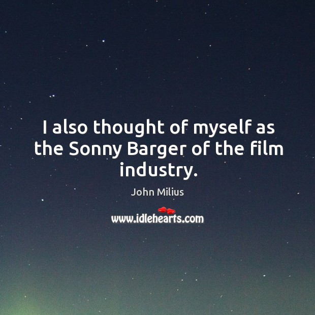 I also thought of myself as the sonny barger of the film industry. John Milius Picture Quote