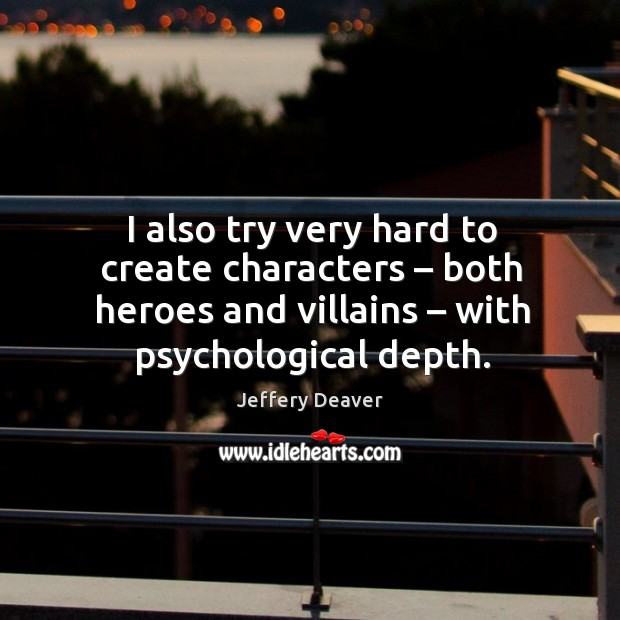 I also try very hard to create characters – both heroes and villains – with psychological depth. Jeffery Deaver Picture Quote