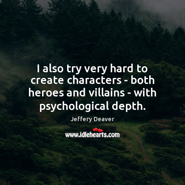 I also try very hard to create characters – both heroes and Jeffery Deaver Picture Quote