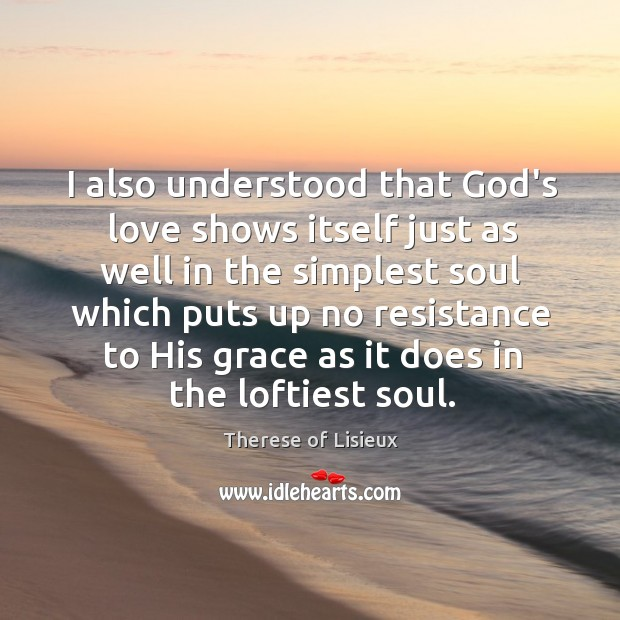 I also understood that God's love shows itself just as well in Therese of Lisieux Picture Quote